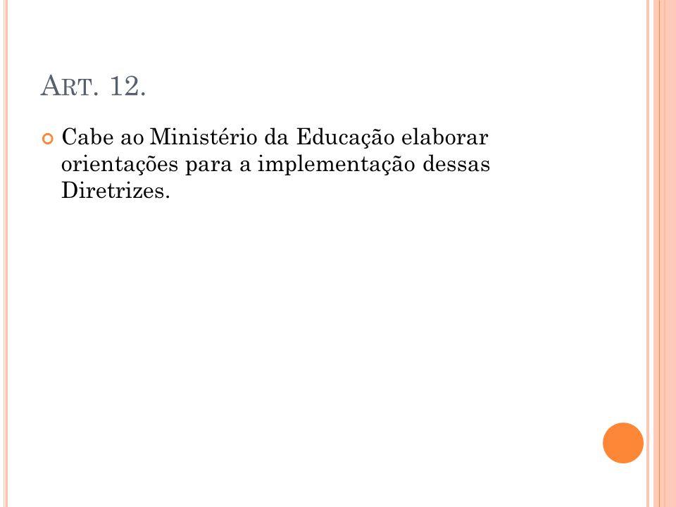 A RT. 12. Cabe ao Ministério da Educação elaborar orientações para a implementação dessas Diretrizes.