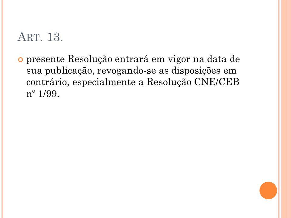 A RT. 13. presente Resolução entrará em vigor na data de sua publicação, revogando-se as disposições em contrário, especialmente a Resolução CNE/CEB n