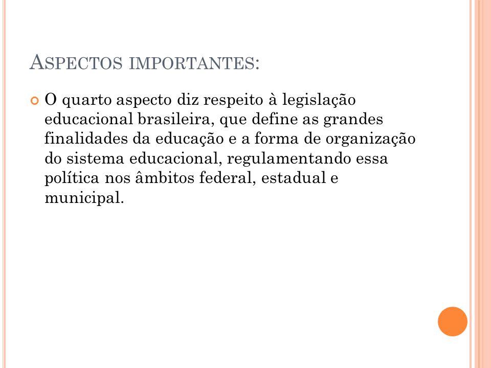 A SPECTOS IMPORTANTES : O quarto aspecto diz respeito à legislação educacional brasileira, que define as grandes finalidades da educação e a forma de