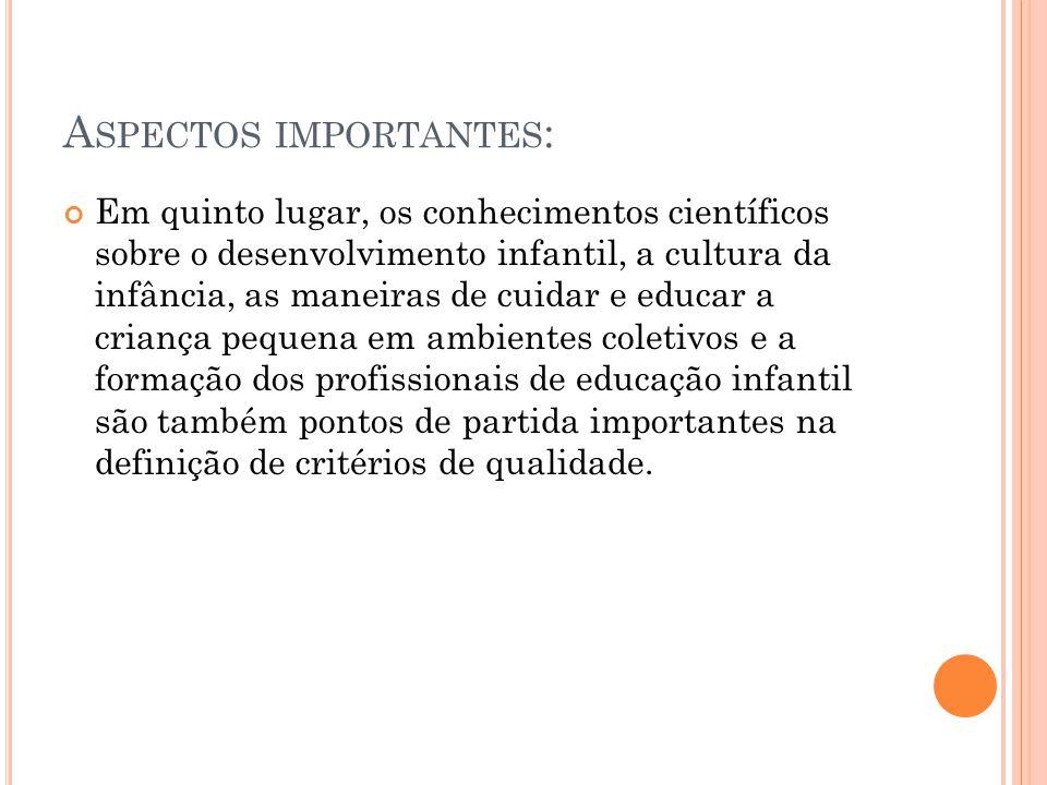 A SPECTOS IMPORTANTES : Em quinto lugar, os conhecimentos científicos sobre o desenvolvimento infantil, a cultura da infância, as maneiras de cuidar e