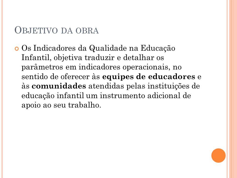 O BJETIVO DA OBRA Os Indicadores da Qualidade na Educação Infantil, objetiva traduzir e detalhar os parâmetros em indicadores operacionais, no sentido