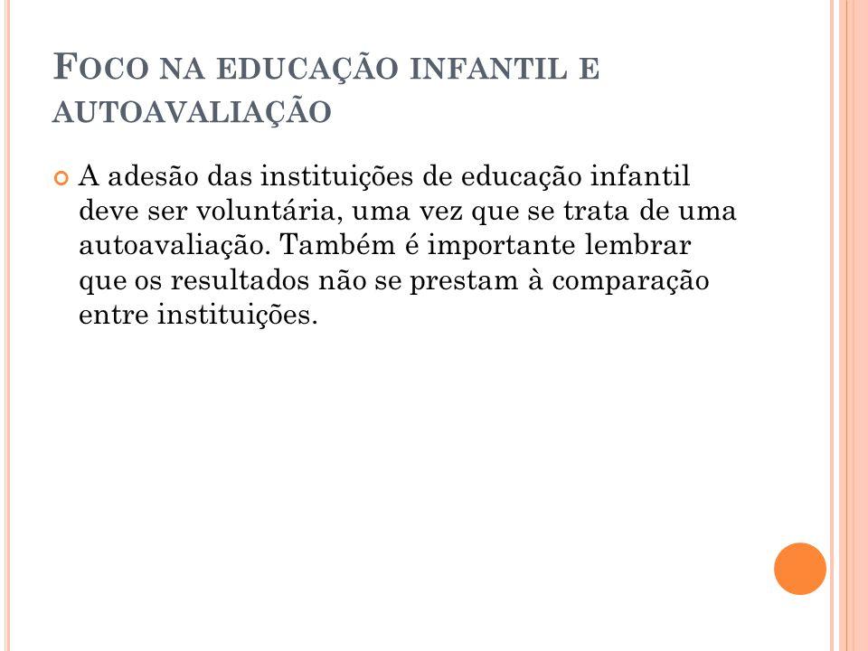 F OCO NA EDUCAÇÃO INFANTIL E AUTOAVALIAÇÃO A adesão das instituições de educação infantil deve ser voluntária, uma vez que se trata de uma autoavaliaç