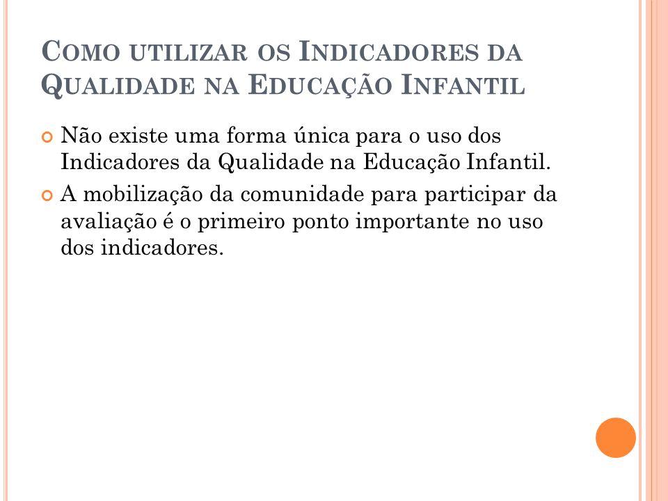 C OMO UTILIZAR OS I NDICADORES DA Q UALIDADE NA E DUCAÇÃO I NFANTIL Não existe uma forma única para o uso dos Indicadores da Qualidade na Educação Inf
