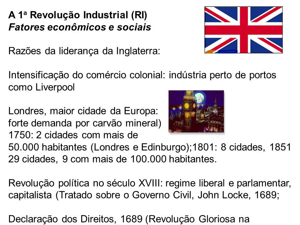 A 1 a Revolução Industrial (RI) Fatores econômicos e sociais Razões da liderança da Inglaterra: Intensificação do comércio colonial: indústria perto d
