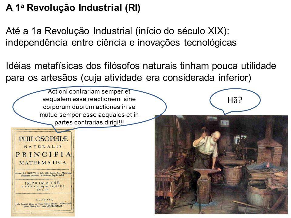 A 1 a Revolução Industrial (RI) Até a 1a Revolução Industrial (início do século XIX): independência entre ciência e inovações tecnológicas Idéias meta