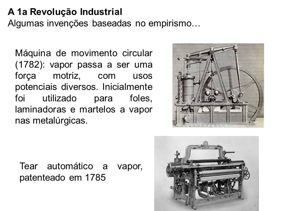 A 1a Revolução Industrial Algumas invenções baseadas no empirismo… Tear automático a vapor, patenteado em 1785 Máquina de movimento circular (1782): vapor passa a ser uma força motriz, com usos potenciais diversos.