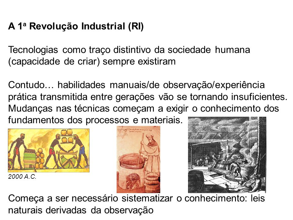 A 1 a Revolução Industrial (RI) Tecnologias como traço distintivo da sociedade humana (capacidade de criar) sempre existiram Contudo… habilidades manuais/de observação/experiência prática transmitida entre gerações vão se tornando insuficientes.