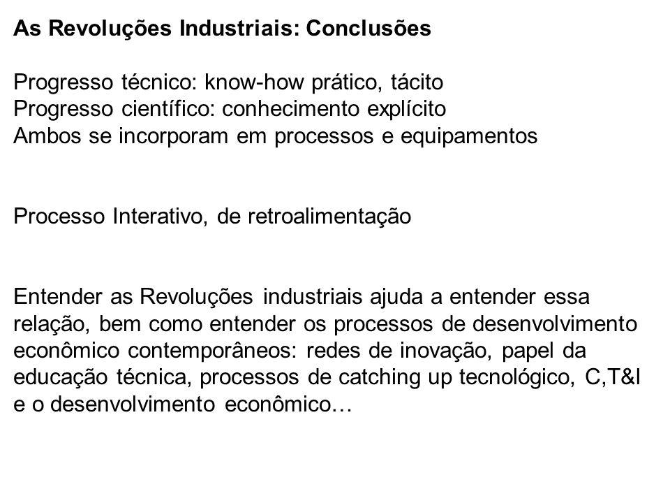As Revoluções Industriais: Conclusões Progresso técnico: know-how prático, tácito Progresso científico: conhecimento explícito Ambos se incorporam em