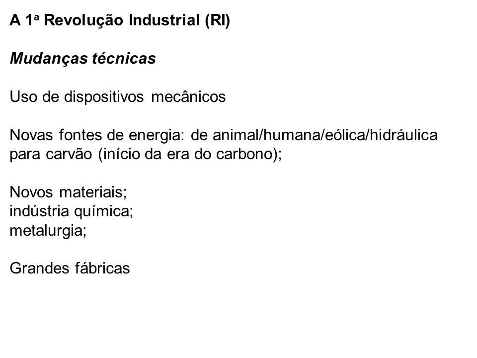 A 1 a Revolução Industrial (RI) Mudanças técnicas Uso de dispositivos mecânicos Novas fontes de energia: de animal/humana/eólica/hidráulica para carvão (início da era do carbono); Novos materiais; indústria química; metalurgia; Grandes fábricas