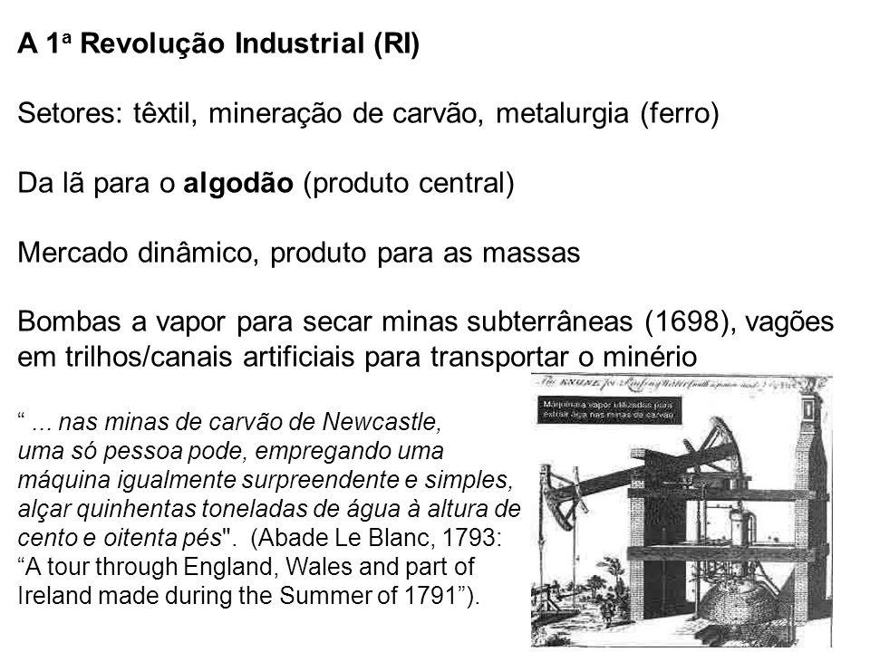 A 1 a Revolução Industrial (RI) Setores: têxtil, mineração de carvão, metalurgia (ferro) Da lã para o algodão (produto central) Mercado dinâmico, produto para as massas Bombas a vapor para secar minas subterrâneas (1698), vagões em trilhos/canais artificiais para transportar o minério ...