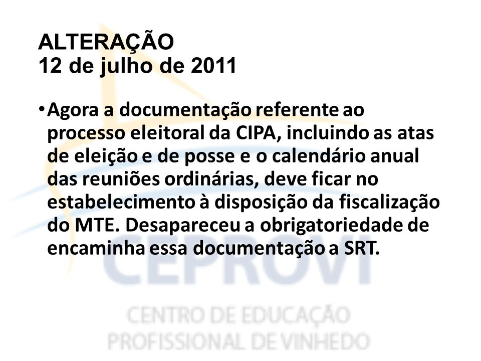ALTERAÇÃO 12 de julho de 2011 Agora a documentação referente ao processo eleitoral da CIPA, incluindo as atas de eleição e de posse e o calendário anual das reuniões ordinárias, deve ficar no estabelecimento à disposição da fiscalização do MTE.