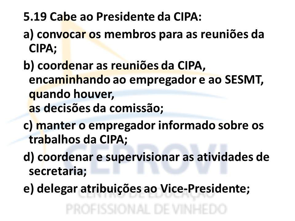 5.19 Cabe ao Presidente da CIPA: a) convocar os membros para as reuniões da CIPA; b) coordenar as reuniões da CIPA, encaminhando ao empregador e ao SESMT, quando houver, as decisões da comissão; c) manter o empregador informado sobre os trabalhos da CIPA; d) coordenar e supervisionar as atividades de secretaria; e) delegar atribuições ao Vice-Presidente;