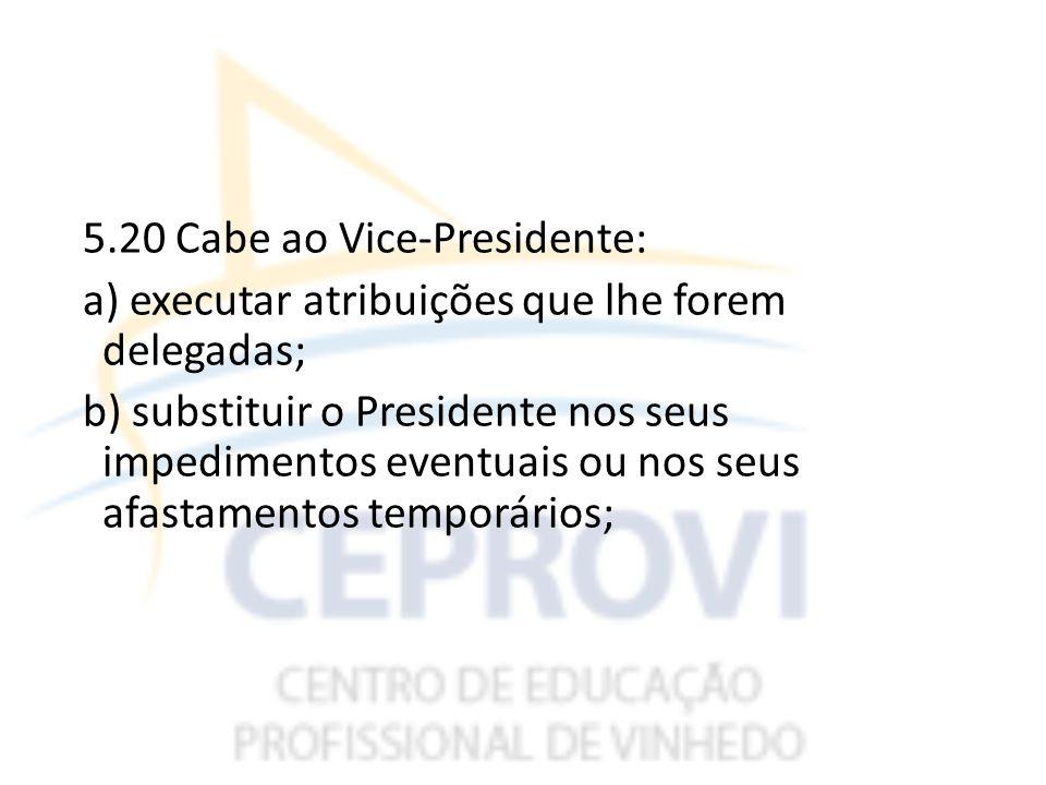 5.20 Cabe ao Vice-Presidente: a) executar atribuições que lhe forem delegadas; b) substituir o Presidente nos seus impedimentos eventuais ou nos seus afastamentos temporários;