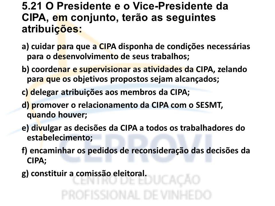 5.21 O Presidente e o Vice-Presidente da CIPA, em conjunto, terão as seguintes atribuições: a) cuidar para que a CIPA disponha de condições necessárias para o desenvolvimento de seus trabalhos; b) coordenar e supervisionar as atividades da CIPA, zelando para que os objetivos propostos sejam alcançados; c) delegar atribuições aos membros da CIPA; d) promover o relacionamento da CIPA com o SESMT, quando houver; e) divulgar as decisões da CIPA a todos os trabalhadores do estabelecimento; f) encaminhar os pedidos de reconsideração das decisões da CIPA; g) constituir a comissão eleitoral.