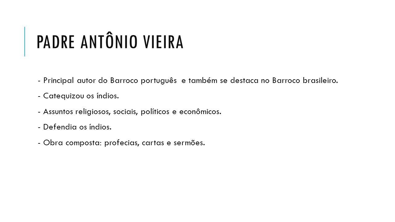 PADRE ANTÔNIO VIEIRA - Principal autor do Barroco português e também se destaca no Barroco brasileiro. - Catequizou os índios. - Assuntos religiosos,