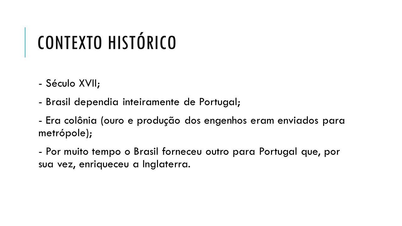 CONTEXTO HISTÓRICO - Século XVII; - Brasil dependia inteiramente de Portugal; - Era colônia (ouro e produção dos engenhos eram enviados para metrópole