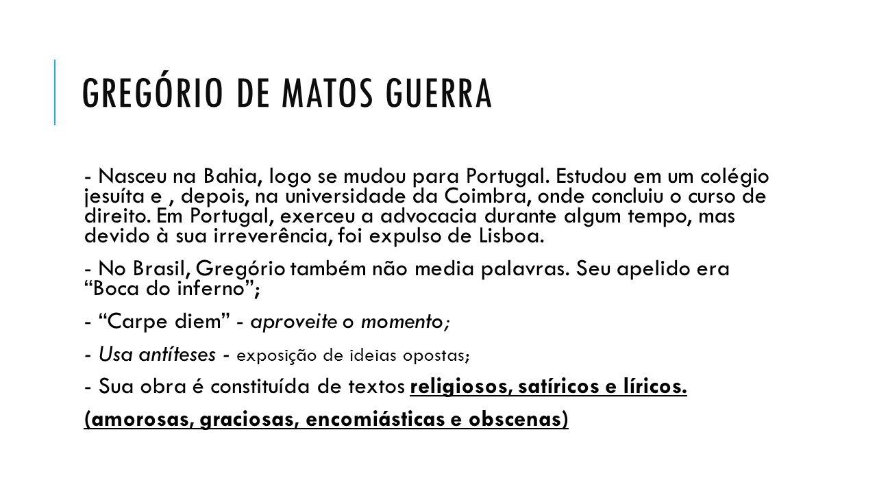 GREGÓRIO DE MATOS GUERRA - Nasceu na Bahia, logo se mudou para Portugal. Estudou em um colégio jesuíta e, depois, na universidade da Coimbra, onde con