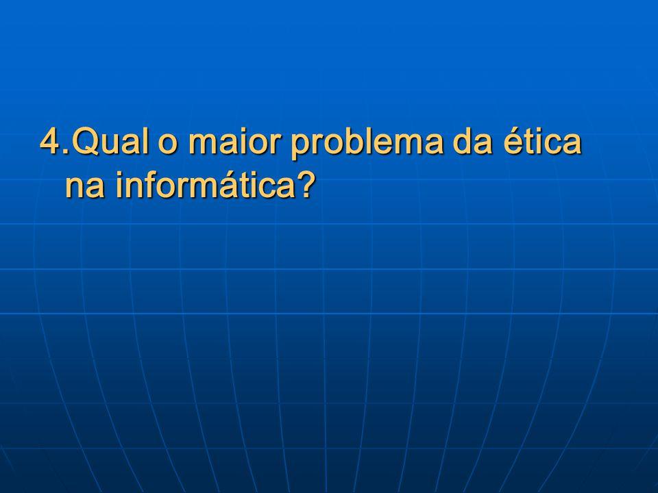4.Qual o maior problema da ética na informática?