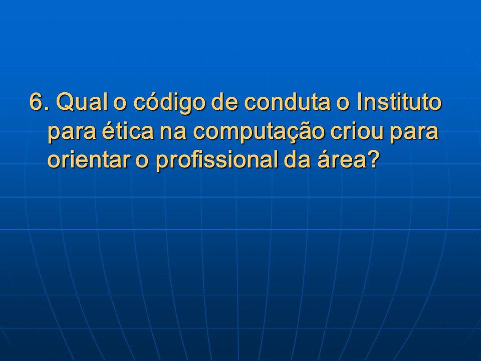 6. Qual o código de conduta o Instituto para ética na computação criou para orientar o profissional da área?