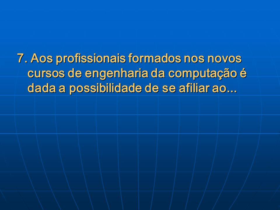 7. Aos profissionais formados nos novos cursos de engenharia da computação é dada a possibilidade de se afiliar ao...
