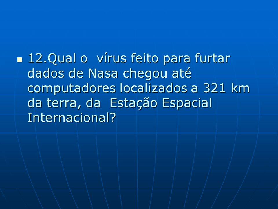 12.Qual o vírus feito para furtar dados de Nasa chegou até computadores localizados a 321 km da terra, da Estação Espacial Internacional? 12.Qual o ví