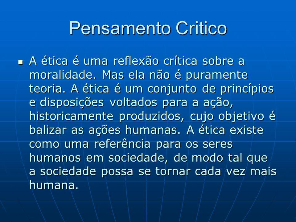 Pensamento Critico A ética é uma reflexão crítica sobre a moralidade. Mas ela não é puramente teoria. A ética é um conjunto de princípios e disposiçõe