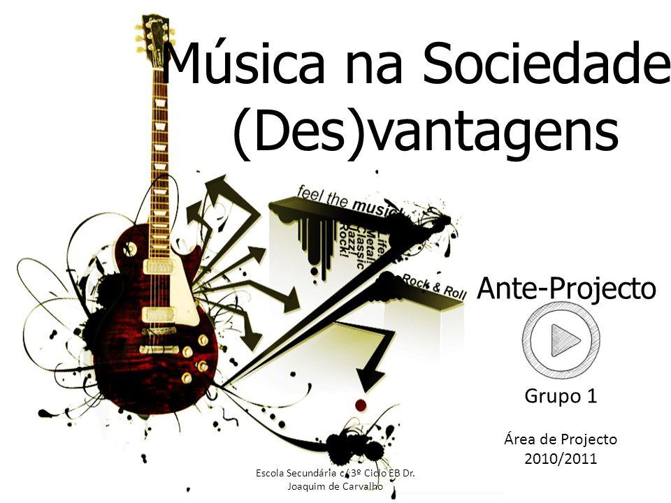Música na Sociedade: (Des)vantagens Ante-Projecto Escola Secundária c/ 3º Ciclo EB Dr. Joaquim de Carvalho Grupo 1 Área de Projecto 2010/2011