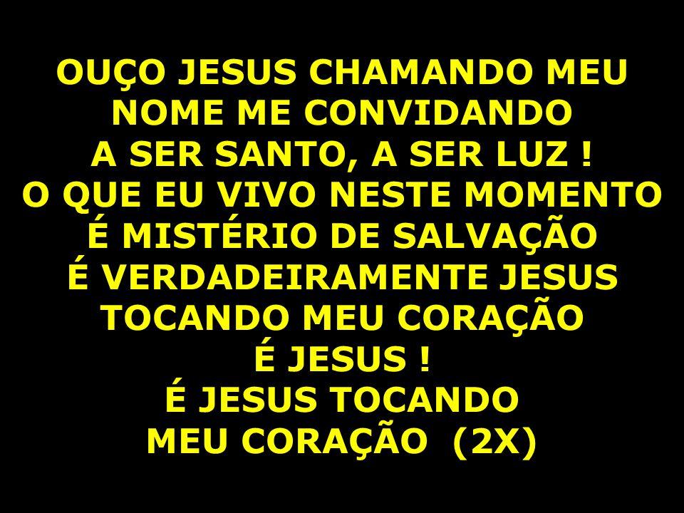 OUÇO JESUS CHAMANDO MEU NOME ME CONVIDANDO A SER SANTO, A SER LUZ ! O QUE EU VIVO NESTE MOMENTO É MISTÉRIO DE SALVAÇÃO É VERDADEIRAMENTE JESUS TOCANDO