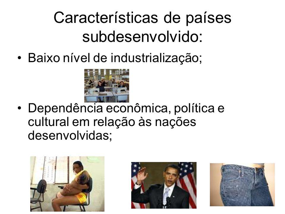 Características de países subdesenvolvido: Baixo nível de industrialização; Dependência econômica, política e cultural em relação às nações desenvolvidas;