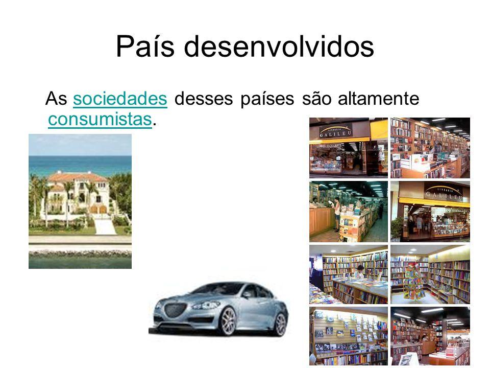 País desenvolvidos As sociedades desses países são altamente consumistas.sociedades consumistas