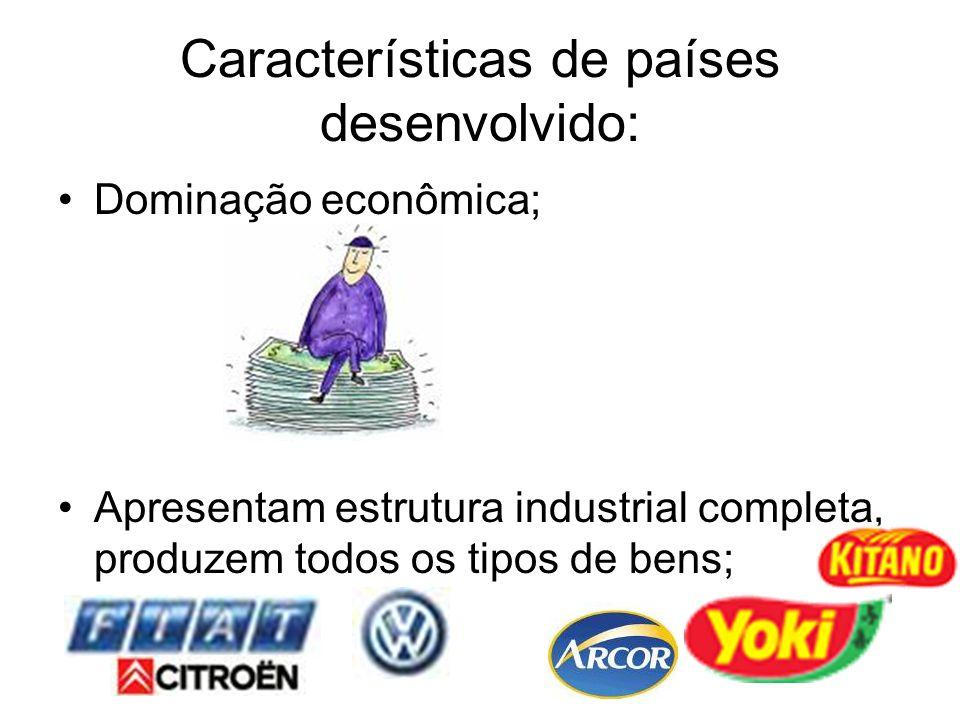 Características de países desenvolvido: Dominação econômica; Apresentam estrutura industrial completa, produzem todos os tipos de bens;