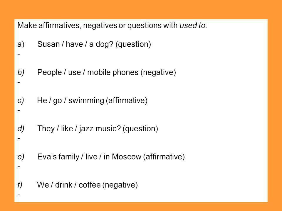 Make affirmatives, negatives or questions with used to: a) Susan / have / a dog? (question) - b) People / use / mobile phones (negative) - c) He / go