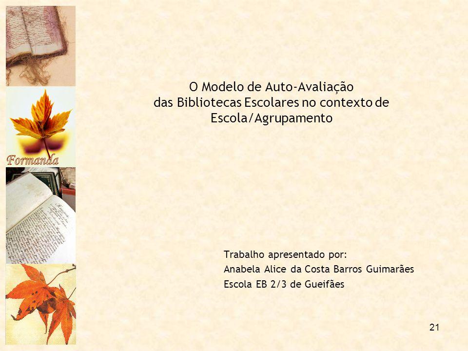 21 O Modelo de Auto-Avaliação das Bibliotecas Escolares no contexto de Escola/Agrupamento Trabalho apresentado por: Anabela Alice da Costa Barros Guim