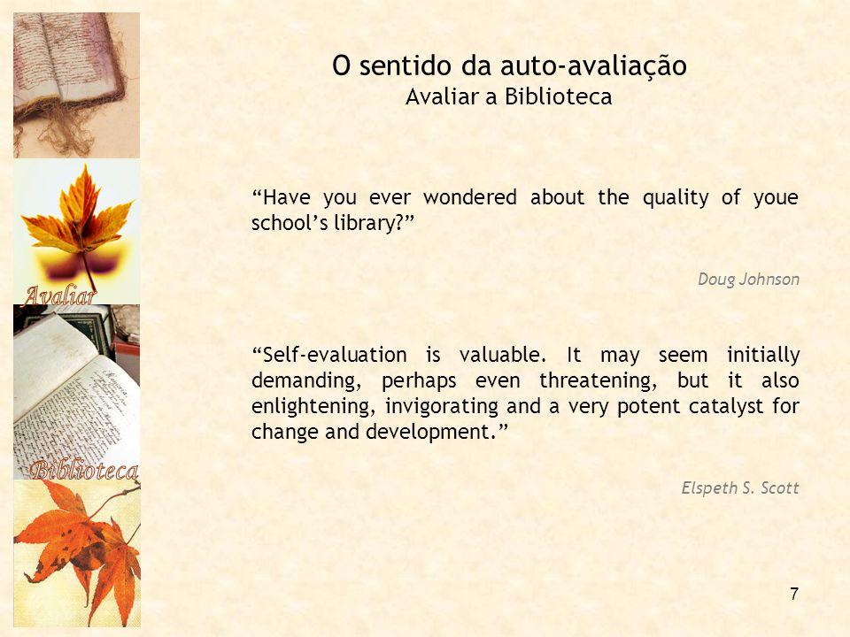 """7 O sentido da auto-avaliação Avaliar a Biblioteca """"Have you ever wondered about the quality of youe school's library?"""" Doug Johnson """"Self-evaluation"""