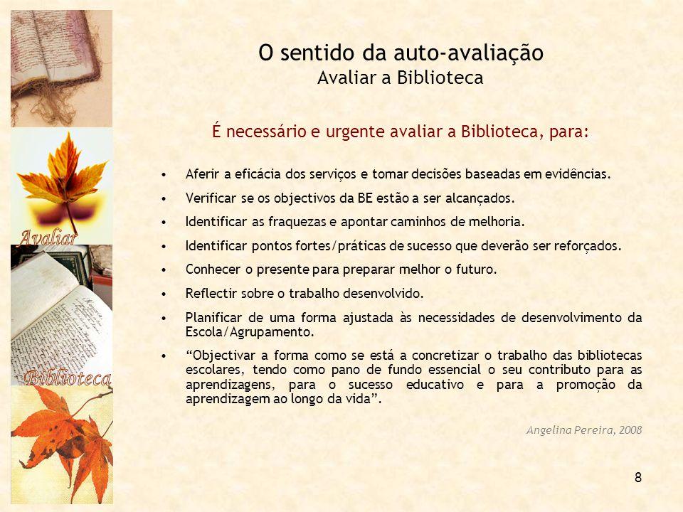 8 O sentido da auto-avaliação Avaliar a Biblioteca É necessário e urgente avaliar a Biblioteca, para: Aferir a eficácia dos serviços e tomar decisões