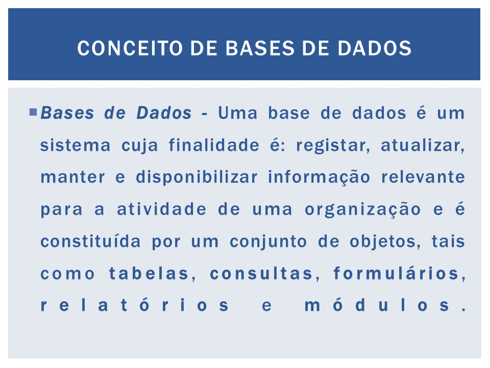  Bases de Dados - Uma base de dados é um sistema cuja finalidade é: registar, atualizar, manter e disponibilizar informação relevante para a atividade de uma organização e é constituída por um conjunto de objetos, tais como tabelas, consultas, formulários, relatórios e módulos.