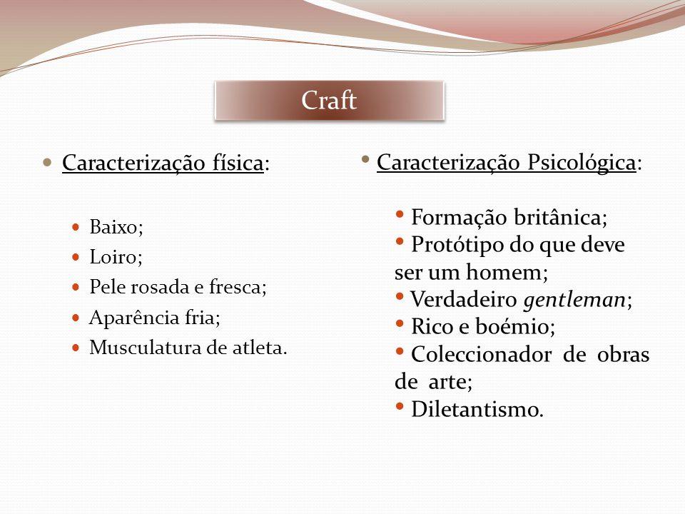 Craft Caracterização física: Baixo; Loiro; Pele rosada e fresca; Aparência fria; Musculatura de atleta. Caracterização Psicológica: Formação britânica