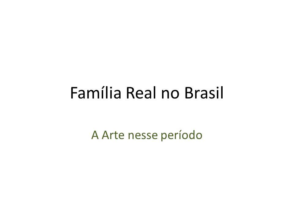 Família Real no Brasil A Arte nesse período