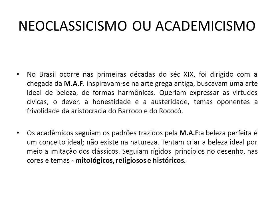 NEOCLASSICISMO OU ACADEMICISMO No Brasil ocorre nas primeiras décadas do séc XIX, foi dirigido com a chegada da M.A.F. inspiravam-se na arte grega ant
