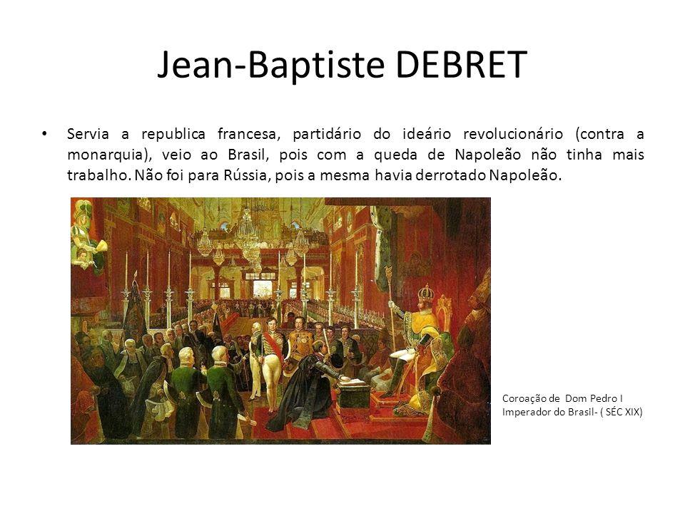 Jean-Baptiste DEBRET Servia a republica francesa, partidário do ideário revolucionário (contra a monarquia), veio ao Brasil, pois com a queda de Napol