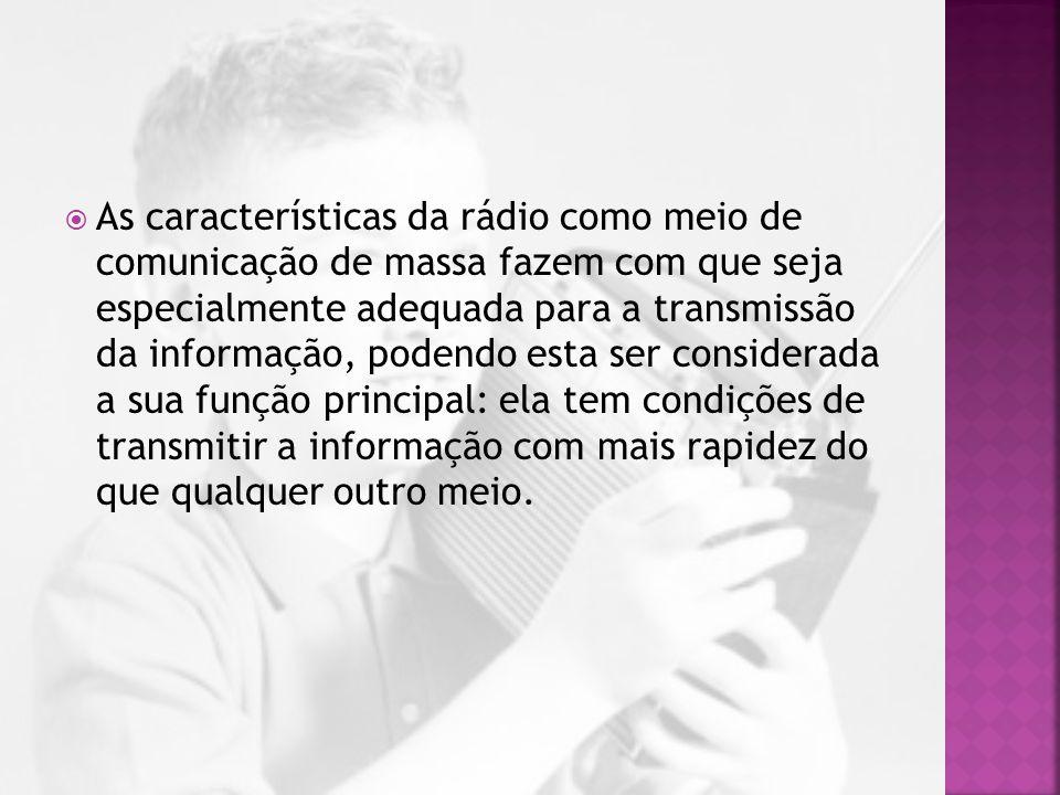  A rádio foi o primeiro dos meios de comunicação de massa que deu imediatismo à notícia devido à possibilidade de divulgar os factos no exacto momento em que ocorrem.
