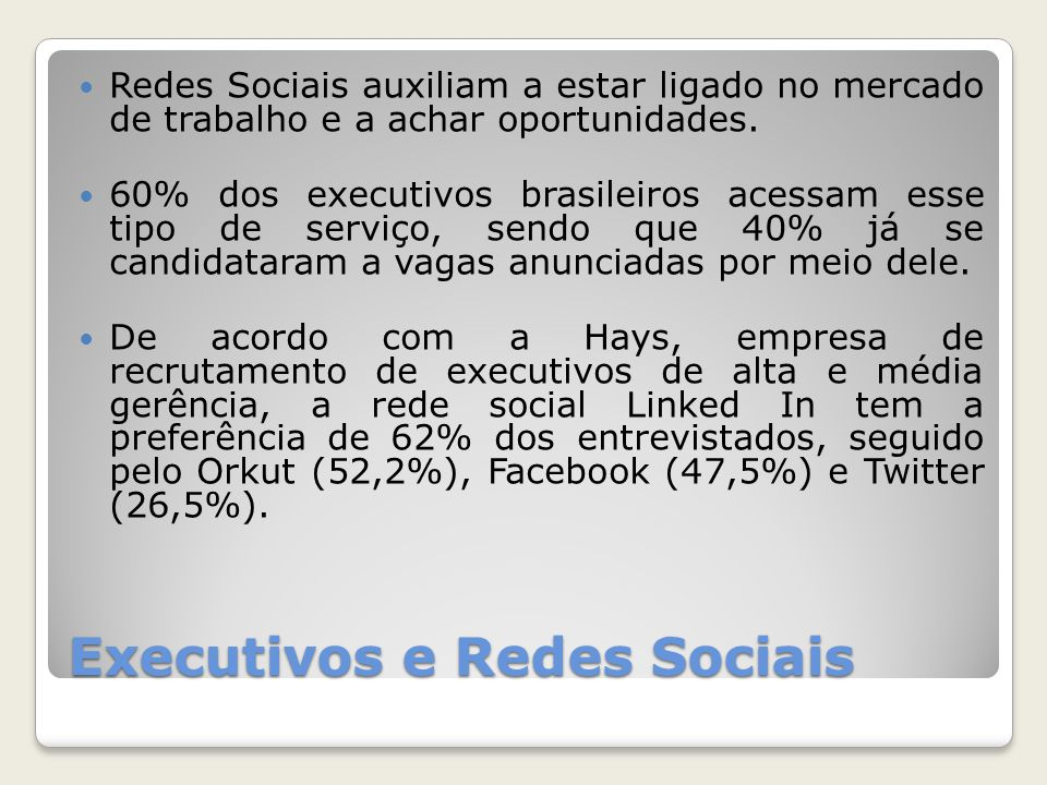 Executivos e Redes Sociais Redes Sociais auxiliam a estar ligado no mercado de trabalho e a achar oportunidades. 60% dos executivos brasileiros acessa