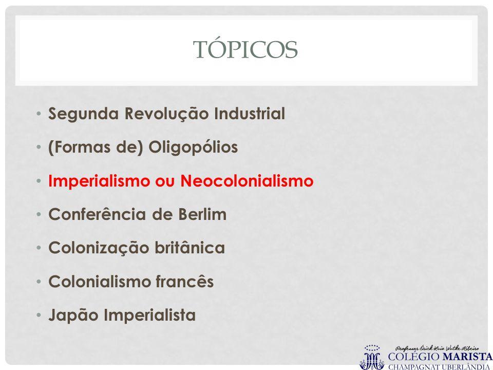 TÓPICOS Segunda Revolução Industrial (Formas de) Oligopólios Imperialismo ou Neocolonialismo Conferência de Berlim Colonização britânica Colonialismo