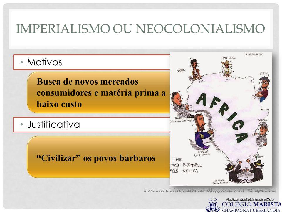 """IMPERIALISMO OU NEOCOLONIALISMO Motivos """"Civilizar"""" os povos bárbaros Justificativa Busca de novos mercados consumidores e matéria prima a baixo custo"""