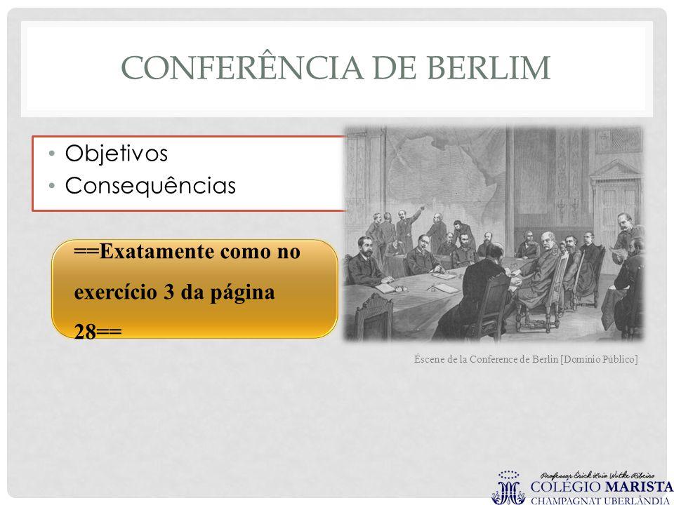 CONFERÊNCIA DE BERLIM ==Exatamente como no exercício 3 da página 28== Objetivos Consequências Éscene de la Conference de Berlin [Domínio Público]