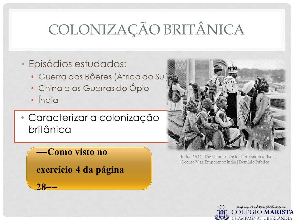 COLONIZAÇÃO BRITÂNICA Episódios estudados: Guerra dos Bôeres (África do Sul) China e as Guerras do Ópio Índia Caracterizar a colonização britânica Ind
