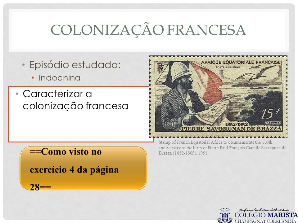 COLONIZAÇÃO FRANCESA Episódio estudado: Indochina Caracterizar a colonização francesa ==Como visto no exercício 4 da página 28== Stamp of French Equatorial Africa to commemorate the 100th anniversary of the birth of Pierre Paul François Camille Savorgnan de Brazza (1852-1905).