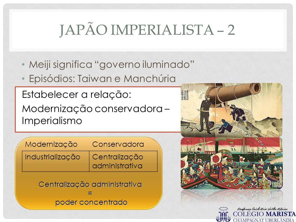 """JAPÃO IMPERIALISTA – 2 Meiji significa """"governo iluminado"""" Episódios: Taiwan e Manchúria Estabelecer a relação: Modernização conservadora – Imperialis"""