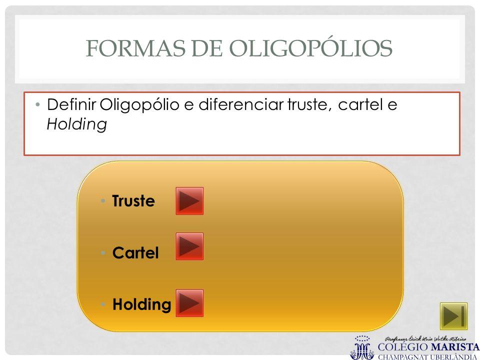 FORMAS DE OLIGOPÓLIOS Definir Oligopólio e diferenciar truste, cartel e Holding Truste Cartel Holding