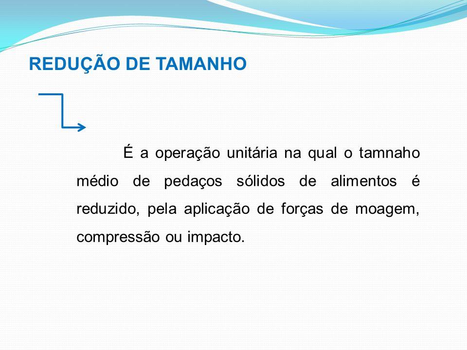 REDUÇÃO DE TAMANHO É a operação unitária na qual o tamnaho médio de pedaços sólidos de alimentos é reduzido, pela aplicação de forças de moagem, compr